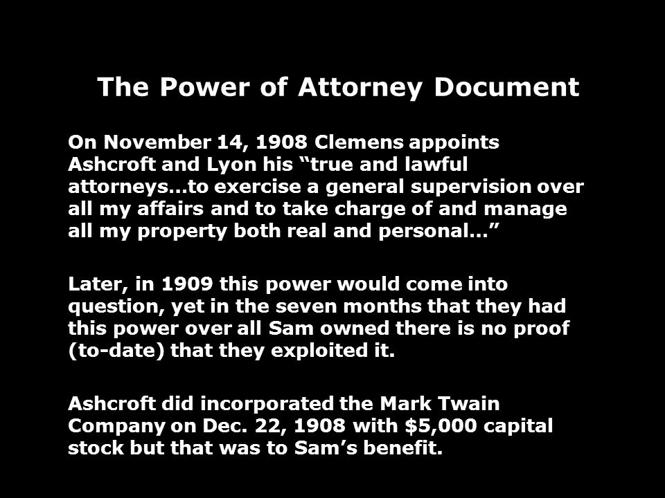 The Power of Attorney Document On November 14, 1908 Clemens appoints Ashcroft and Lyon his true and lawful attorneys…to exercise a general supervision over all my affairs and to take charge of and manage all my property both real and personal… Later, in 1909 this power would come into question, yet in the seven months that they had this power over all Sam owned there is no proof (to-date) that they exploited it.