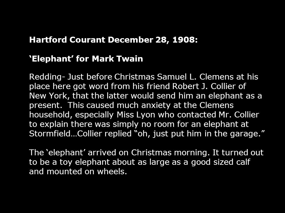 Hartford Courant December 28, 1908: Elephant for Mark Twain Redding- Just before Christmas Samuel L. Clemens at his place here got word from his frien