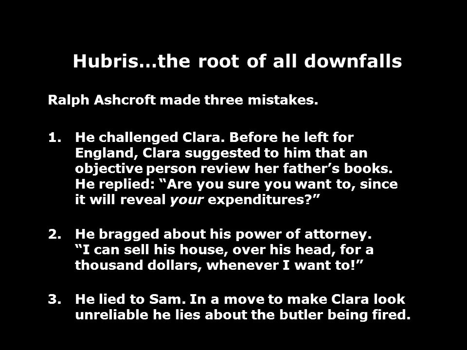Hubris…the root of all downfalls Ralph Ashcroft made three mistakes. 1.He challenged Clara. Before he left for England, Clara suggested to him that an