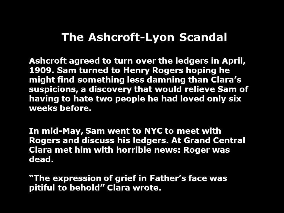 The Ashcroft-Lyon Scandal Ashcroft agreed to turn over the ledgers in April, 1909. Sam turned to Henry Rogers hoping he might find something less damn