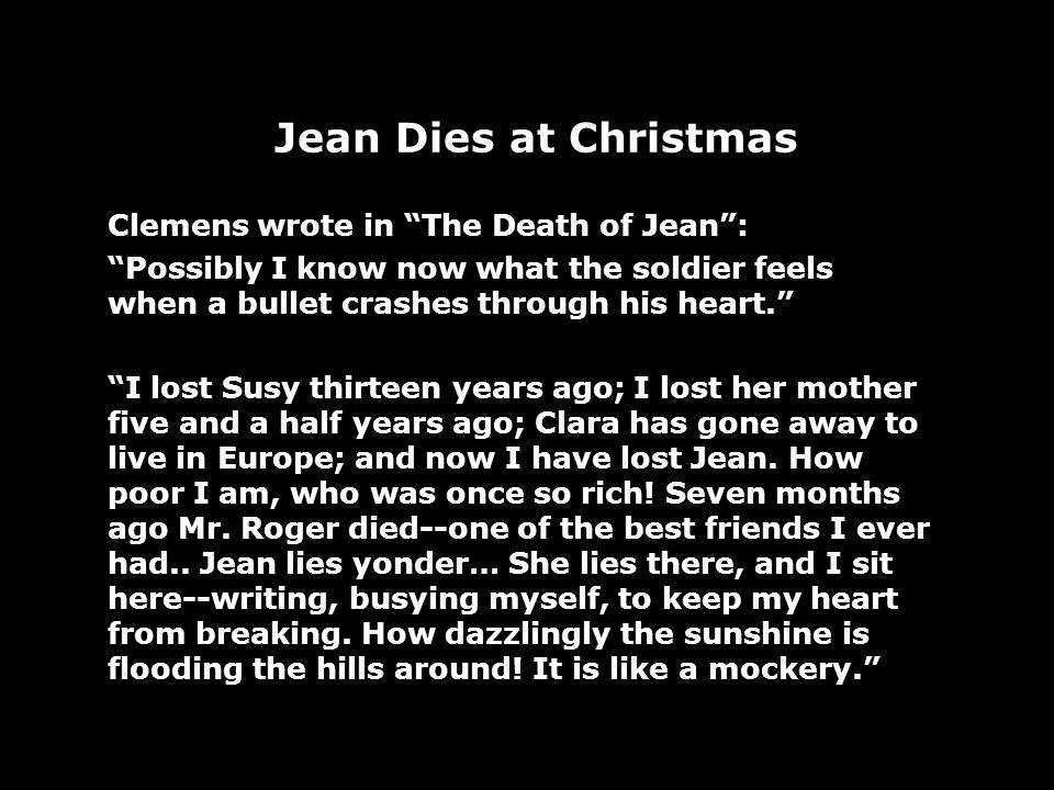 Jean Dies at Christmas Clemens wrote in The Death of Jean: Possibly I know now what the soldier feels when a bullet crashes through his heart. I lost