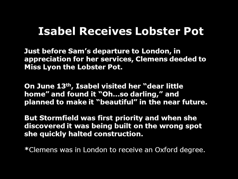 Isabel Receives Lobster Pot Just before Sams departure to London, in appreciation for her services, Clemens deeded to Miss Lyon the Lobster Pot.