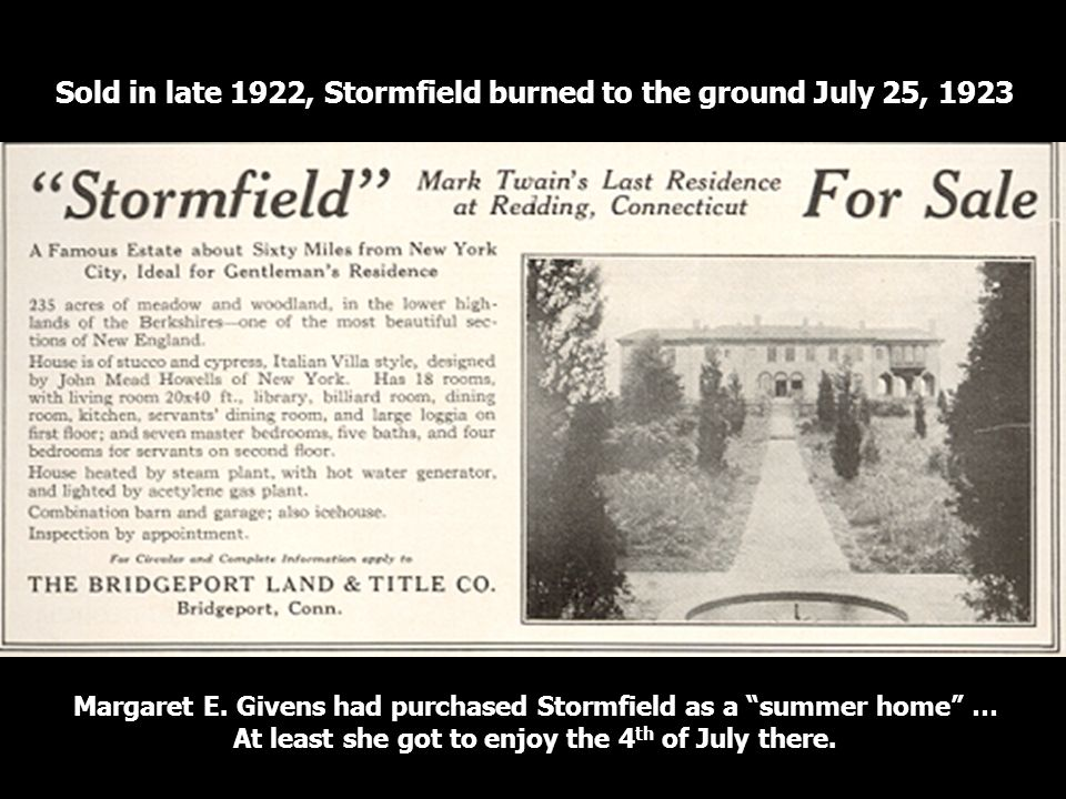 Sold in late 1922, Stormfield burned to the ground July 25, 1923 Margaret E. Givens had purchased Stormfield as a summer home … At least she got to en