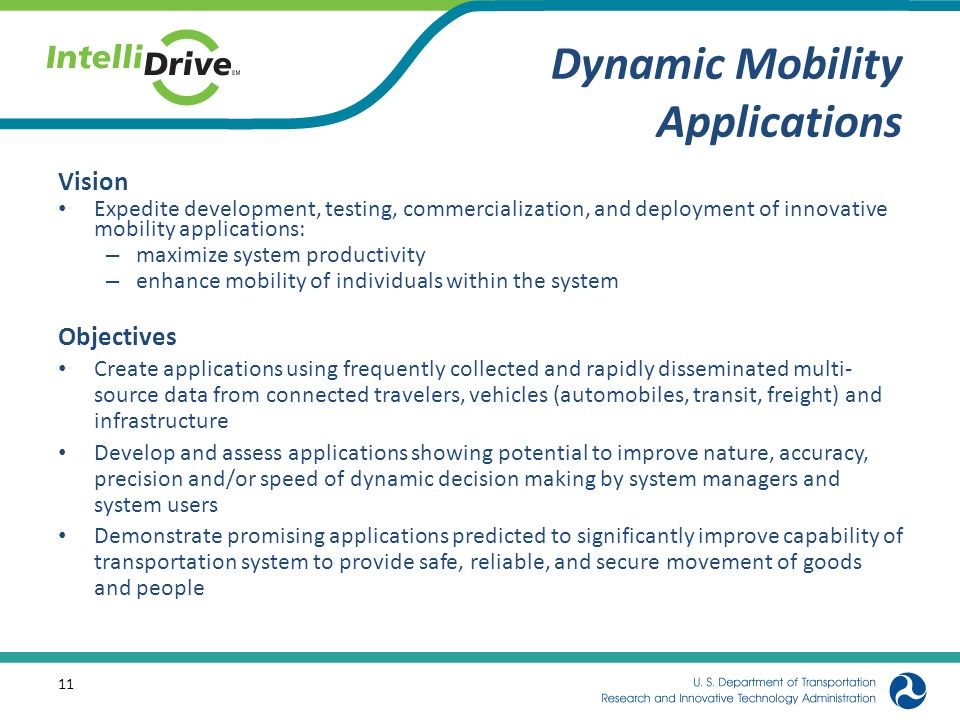Dynamic Mobility Applications Vision Expedite development, testing, commercialization, and deployment of innovative mobility applications: – maximize