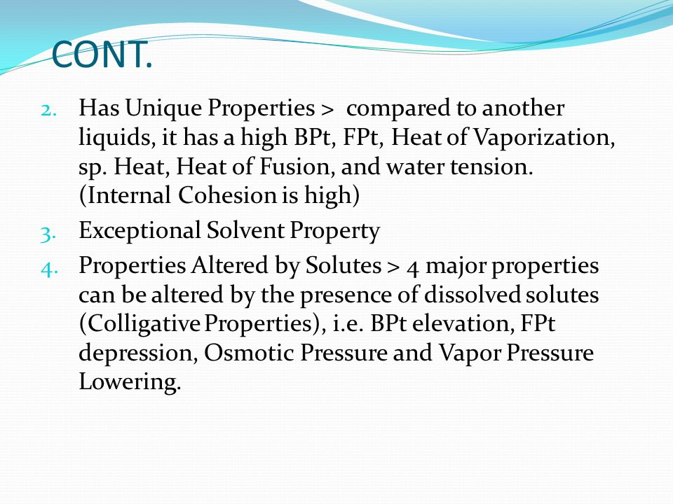 CONT. 2. Has Unique Properties > compared to another liquids, it has a high BPt, FPt, Heat of Vaporization, sp. Heat, Heat of Fusion, and water tensio
