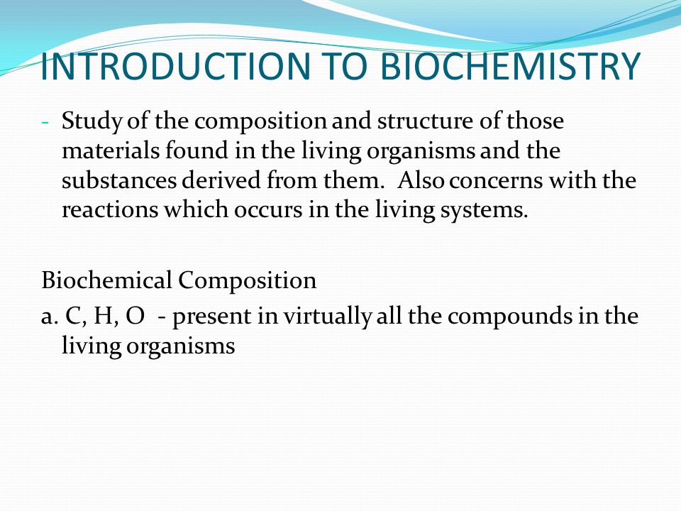 INTRODUCTION TO BIOCHEMISTRY - Study of the composition and structure of those materials found in the living organisms and the substances derived from them.