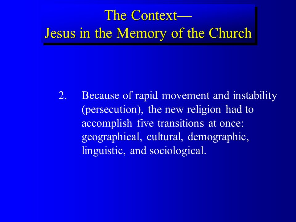 2.Because of rapid movement and instability (persecution), the new religion had to accomplish five transitions at once: geographical, cultural, demographic, linguistic, and sociological.