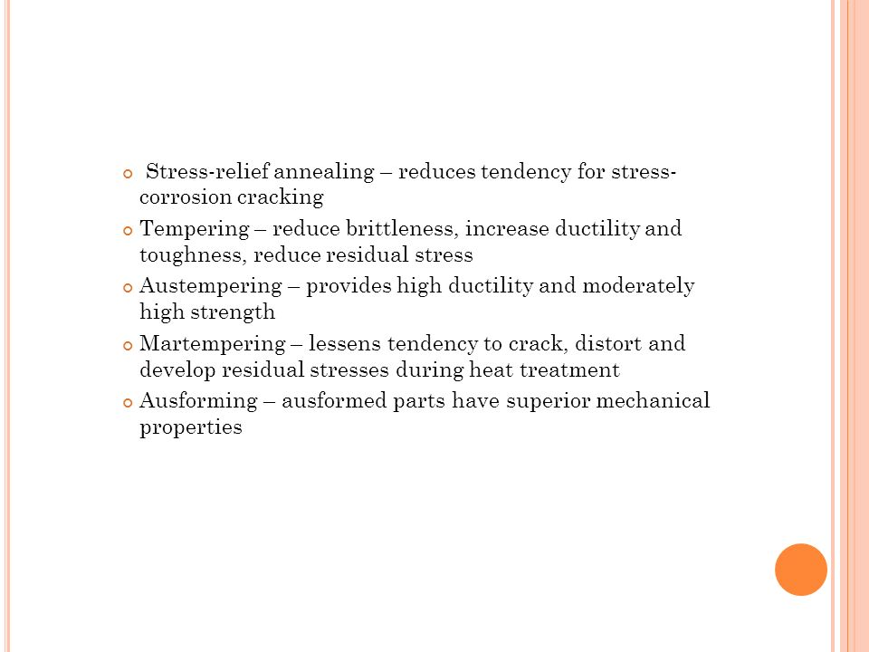 Stress-relief annealing – reduces tendency for stress- corrosion cracking Tempering – reduce brittleness, increase ductility and toughness, reduce res