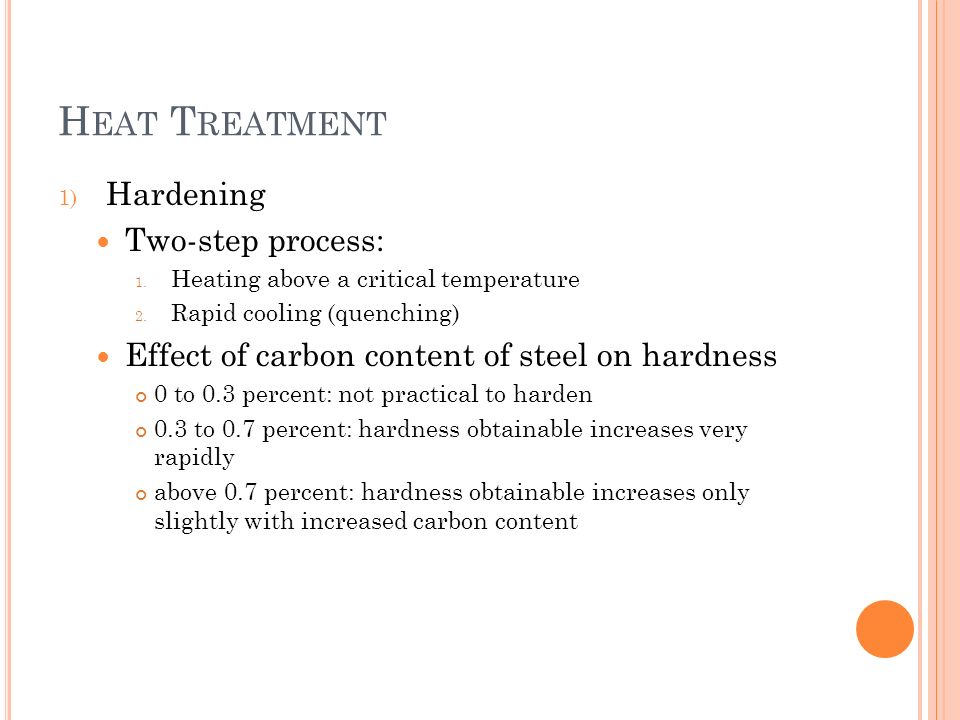 H EAT T REATMENT 1) Hardening Two-step process: 1. Heating above a critical temperature 2. Rapid cooling (quenching) Effect of carbon content of steel