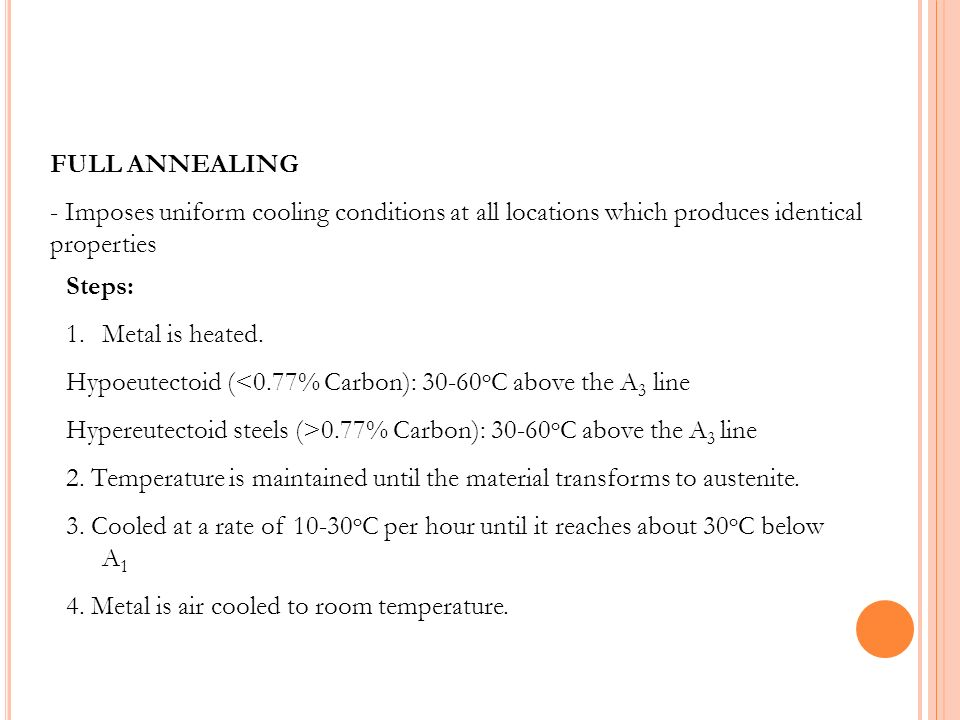 FULL ANNEALING - Imposes uniform cooling conditions at all locations which produces identical properties Steps: 1.Metal is heated. Hypoeutectoid (<0.7