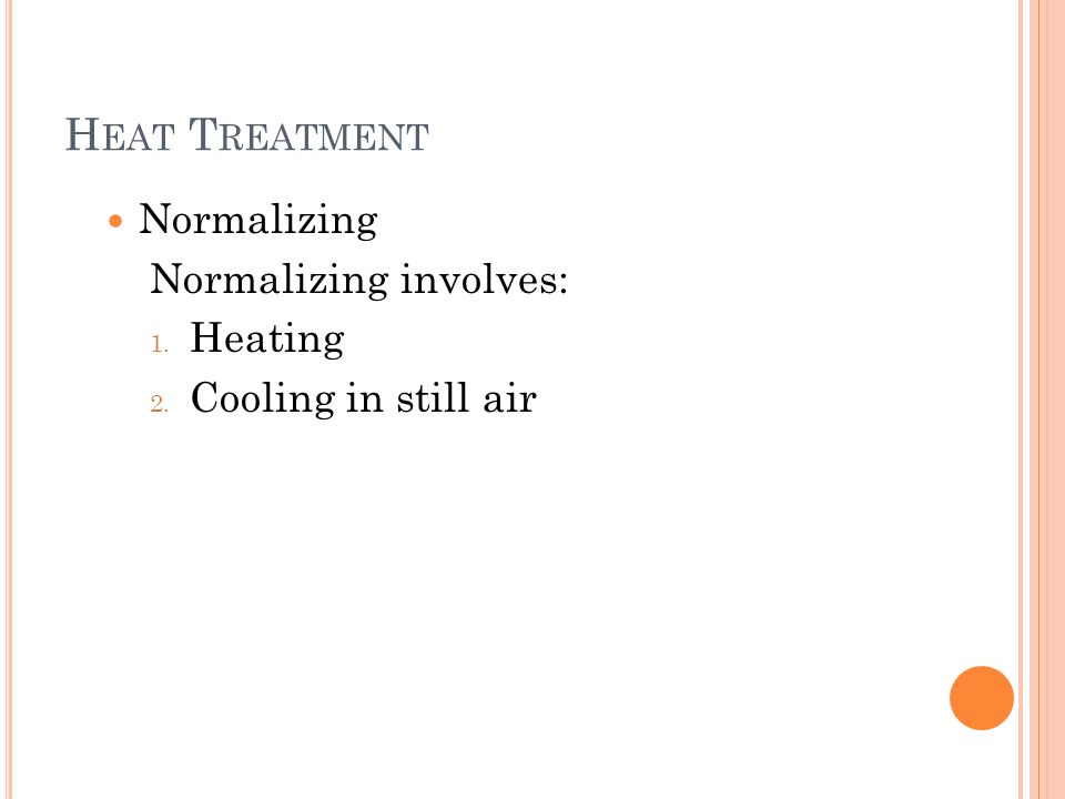 H EAT T REATMENT Normalizing Normalizing involves: 1. Heating 2. Cooling in still air