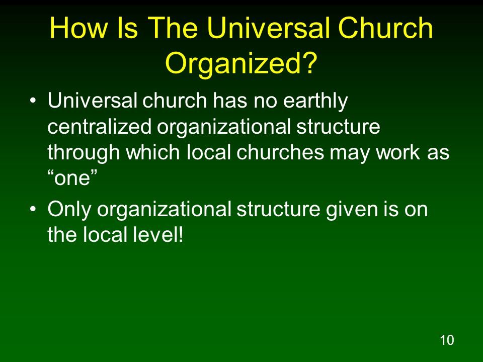 10 How Is The Universal Church Organized? Universal church has no earthly centralized organizational structure through which local churches may work a