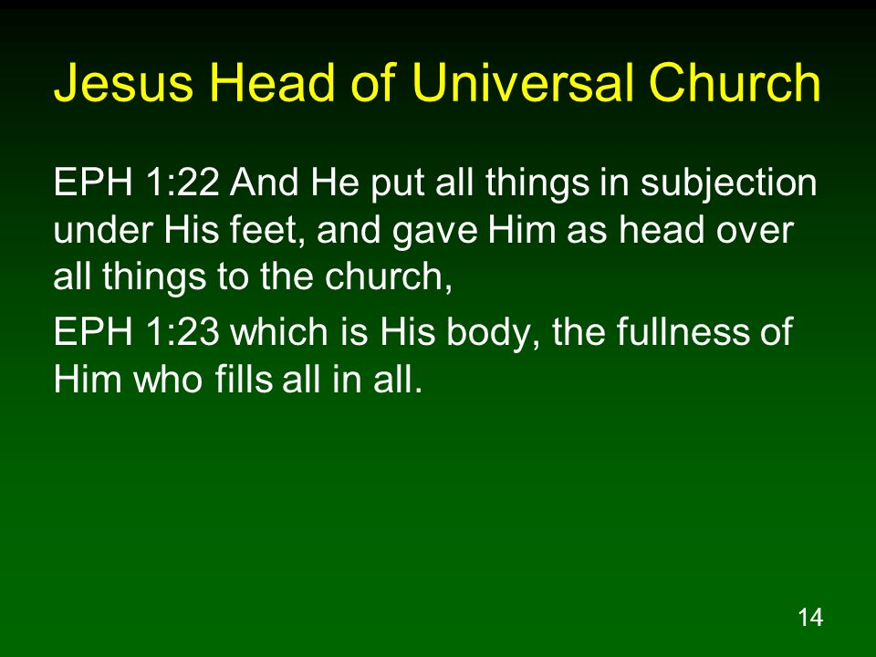 14 Jesus Head of Universal Church EPH 1:22 And He put all things in subjection under His feet, and gave Him as head over all things to the church, EPH