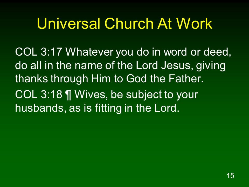 15 Universal Church At Work COL 3:17 Whatever you do in word or deed, do all in the name of the Lord Jesus, giving thanks through Him to God the Fathe