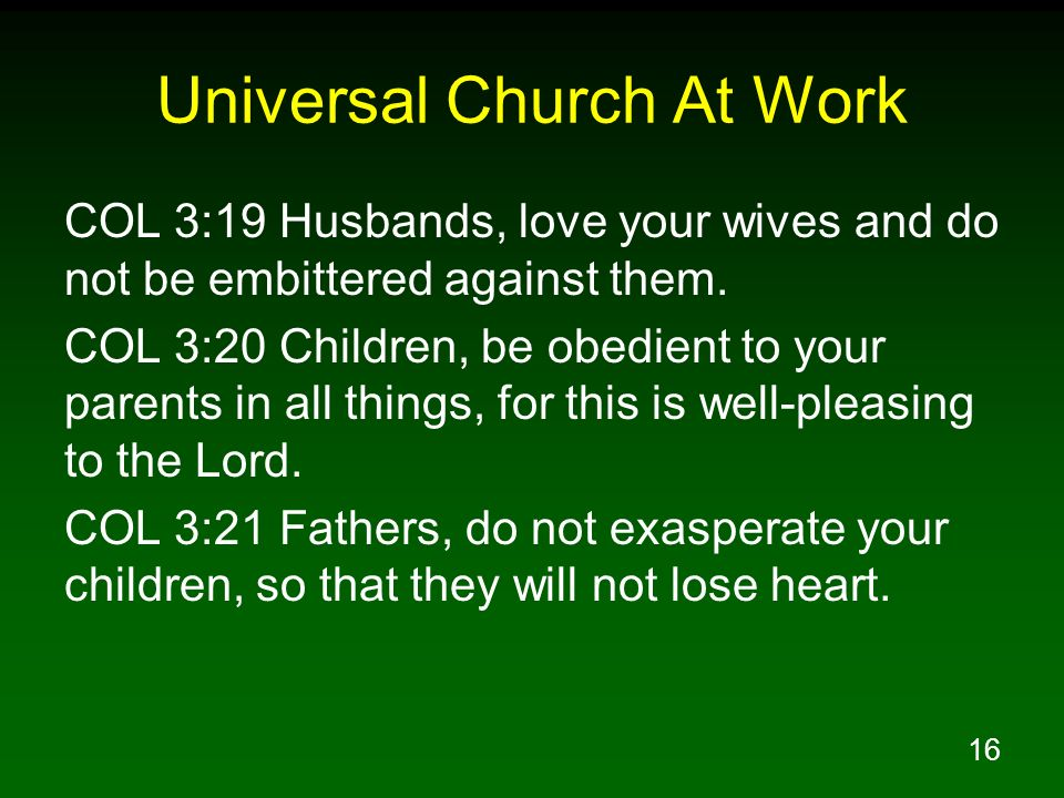 16 Universal Church At Work COL 3:19 Husbands, love your wives and do not be embittered against them. COL 3:20 Children, be obedient to your parents i