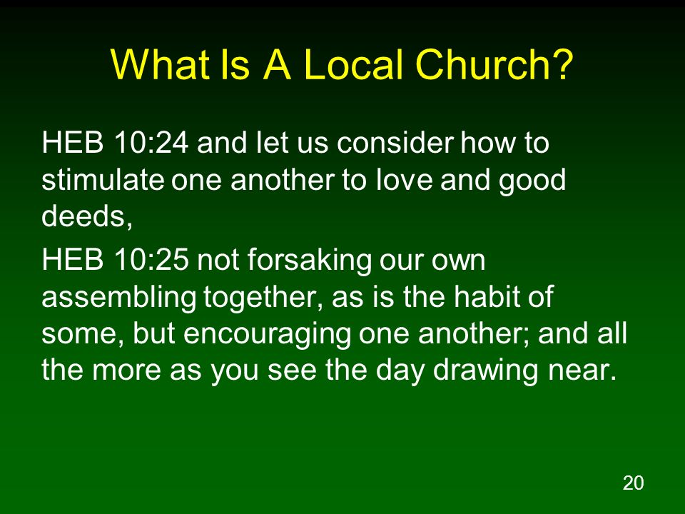 20 What Is A Local Church? HEB 10:24 and let us consider how to stimulate one another to love and good deeds, HEB 10:25 not forsaking our own assembli
