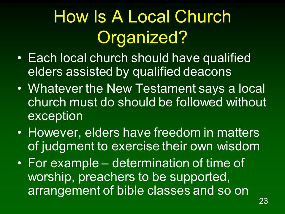 23 How Is A Local Church Organized? Each local church should have qualified elders assisted by qualified deacons Whatever the New Testament says a loc