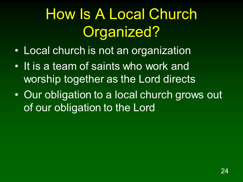 24 How Is A Local Church Organized? Local church is not an organization It is a team of saints who work and worship together as the Lord directs Our o