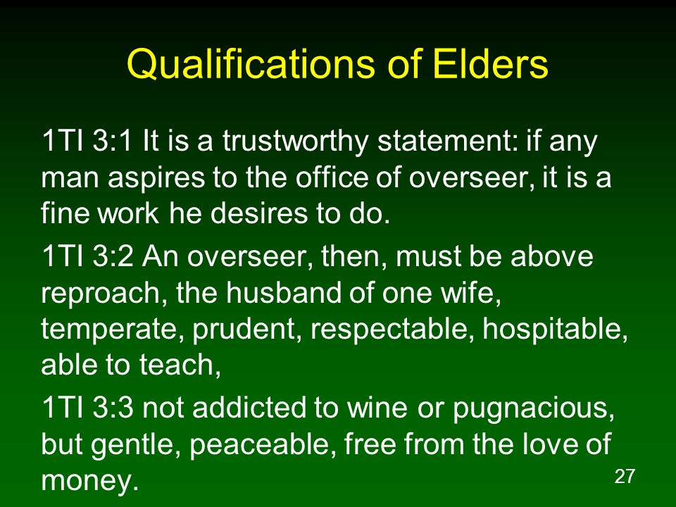 27 Qualifications of Elders 1TI 3:1 It is a trustworthy statement: if any man aspires to the office of overseer, it is a fine work he desires to do. 1