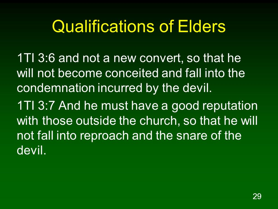29 Qualifications of Elders 1TI 3:6 and not a new convert, so that he will not become conceited and fall into the condemnation incurred by the devil.