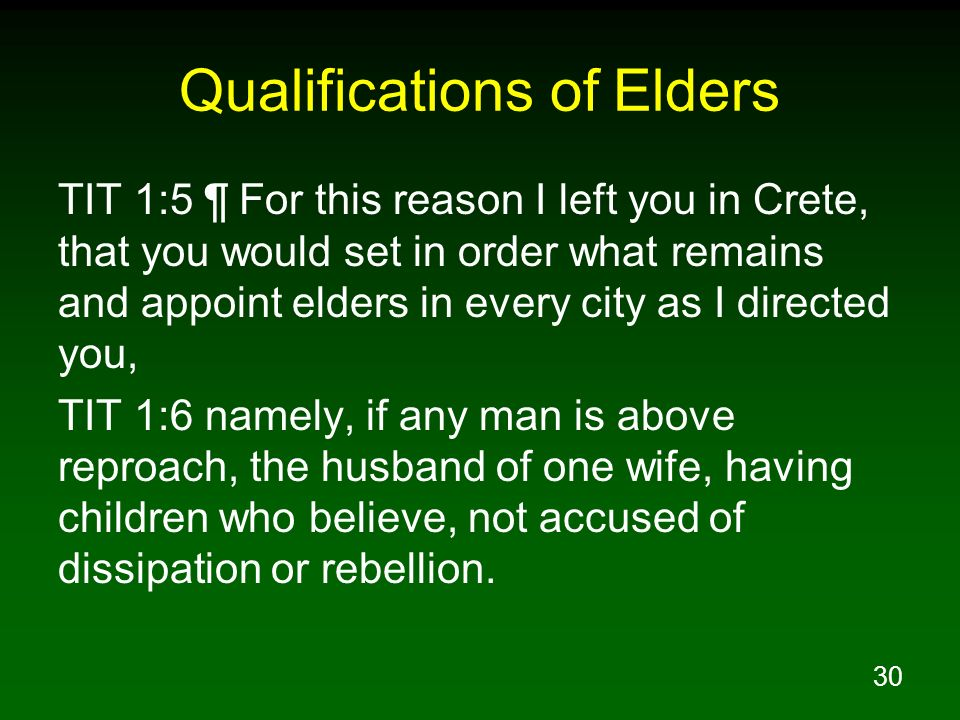 30 Qualifications of Elders TIT 1:5 ¶ For this reason I left you in Crete, that you would set in order what remains and appoint elders in every city a