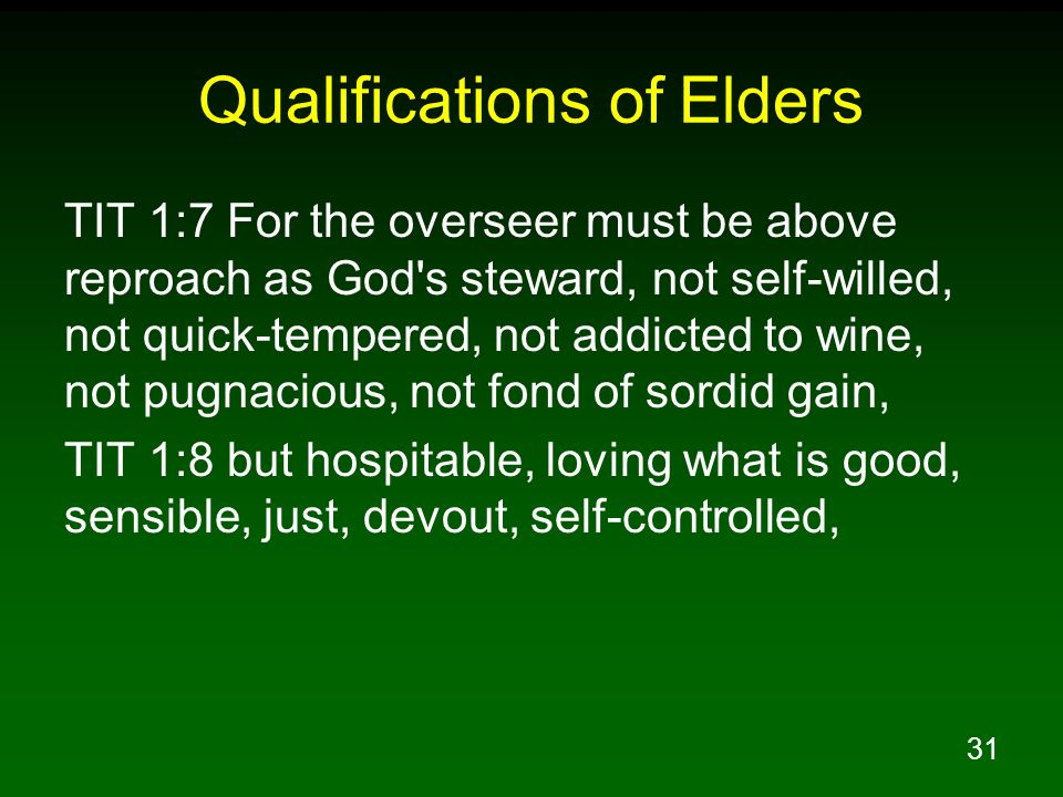 31 Qualifications of Elders TIT 1:7 For the overseer must be above reproach as God's steward, not self-willed, not quick-tempered, not addicted to win
