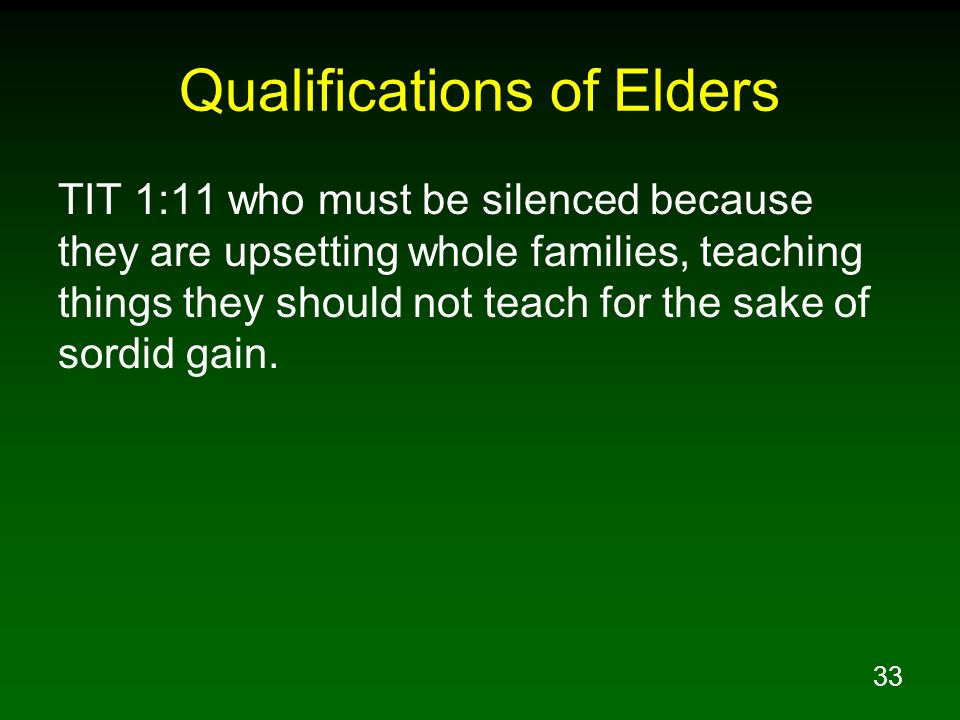 33 Qualifications of Elders TIT 1:11 who must be silenced because they are upsetting whole families, teaching things they should not teach for the sak
