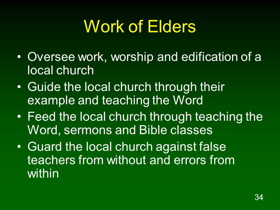 34 Work of Elders Oversee work, worship and edification of a local church Guide the local church through their example and teaching the Word Feed the