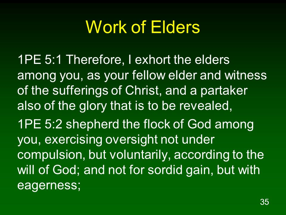 35 Work of Elders 1PE 5:1 Therefore, I exhort the elders among you, as your fellow elder and witness of the sufferings of Christ, and a partaker also