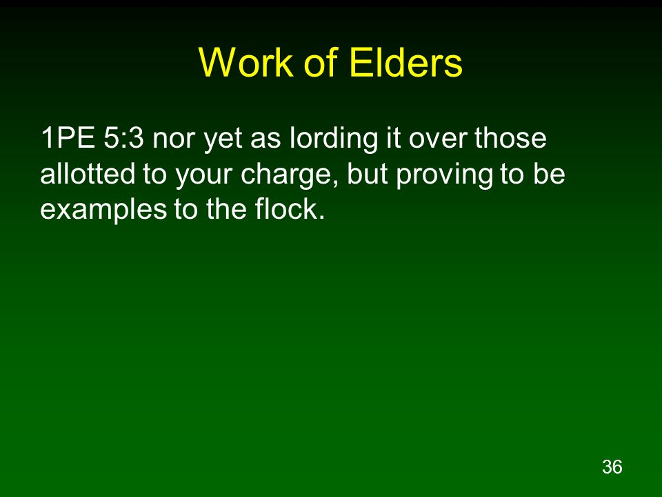 36 Work of Elders 1PE 5:3 nor yet as lording it over those allotted to your charge, but proving to be examples to the flock.