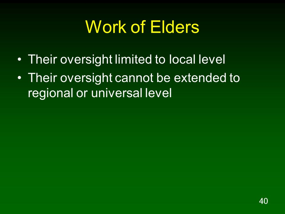 40 Work of Elders Their oversight limited to local level Their oversight cannot be extended to regional or universal level