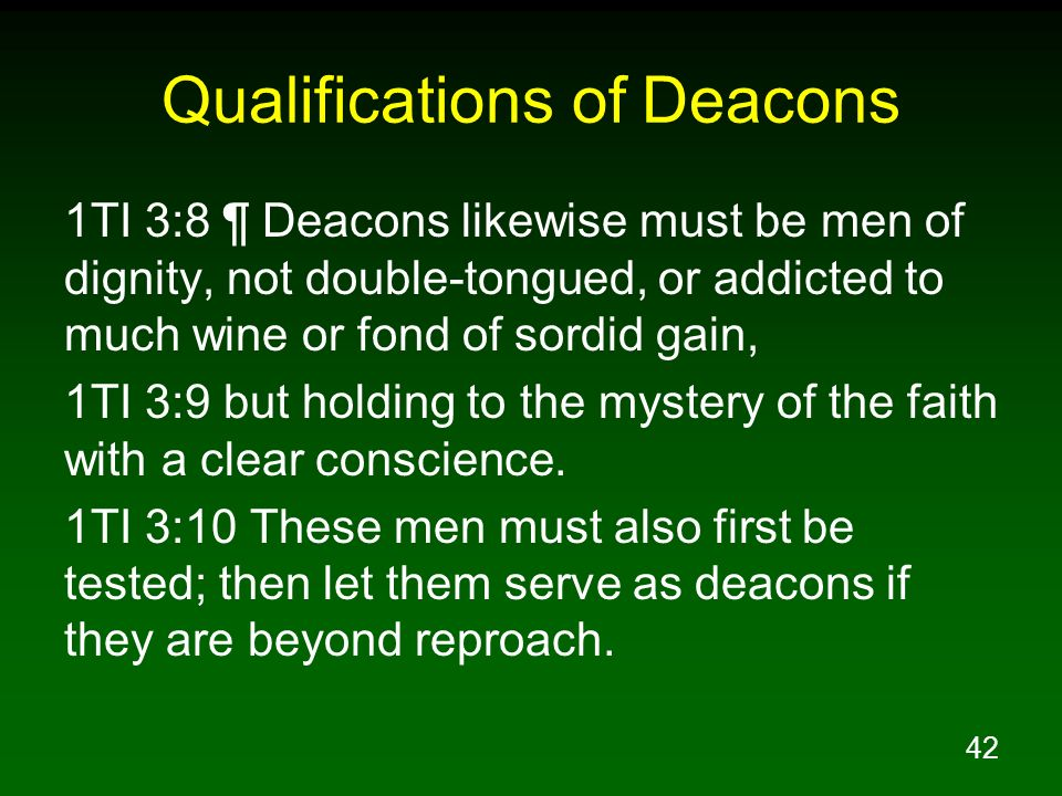 42 Qualifications of Deacons 1TI 3:8 ¶ Deacons likewise must be men of dignity, not double-tongued, or addicted to much wine or fond of sordid gain, 1