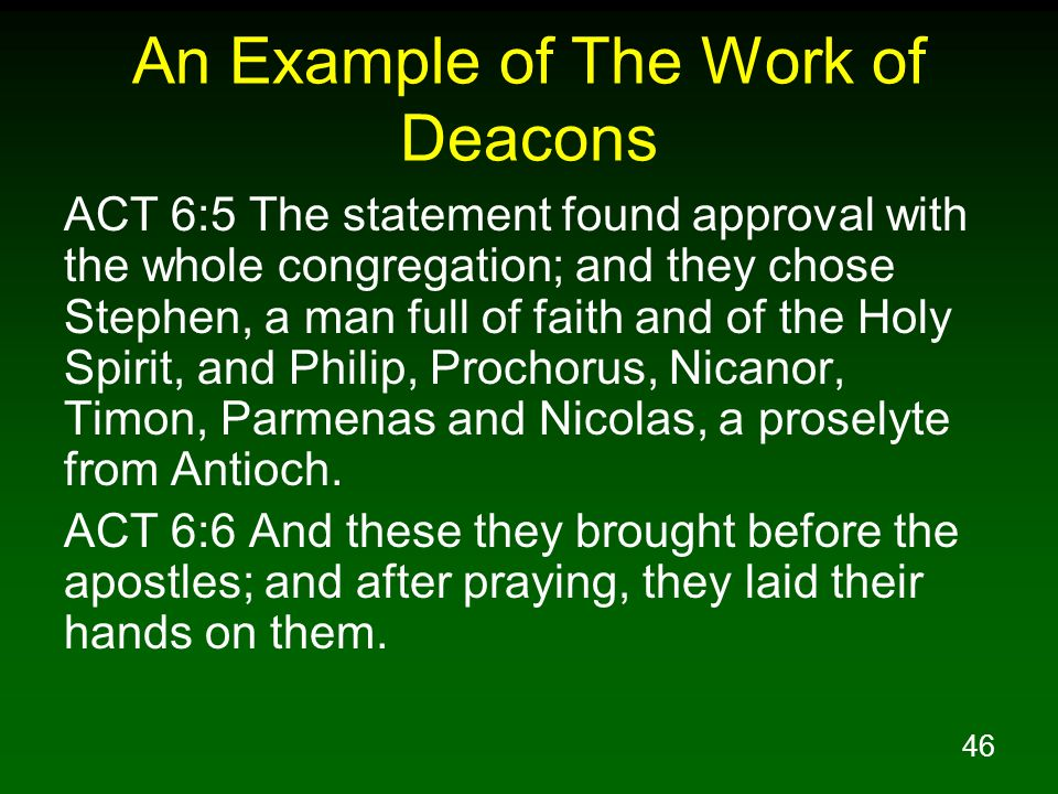 46 An Example of The Work of Deacons ACT 6:5 The statement found approval with the whole congregation; and they chose Stephen, a man full of faith and