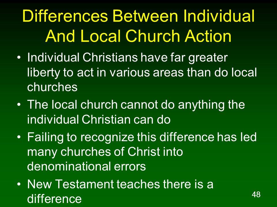 48 Differences Between Individual And Local Church Action Individual Christians have far greater liberty to act in various areas than do local churche