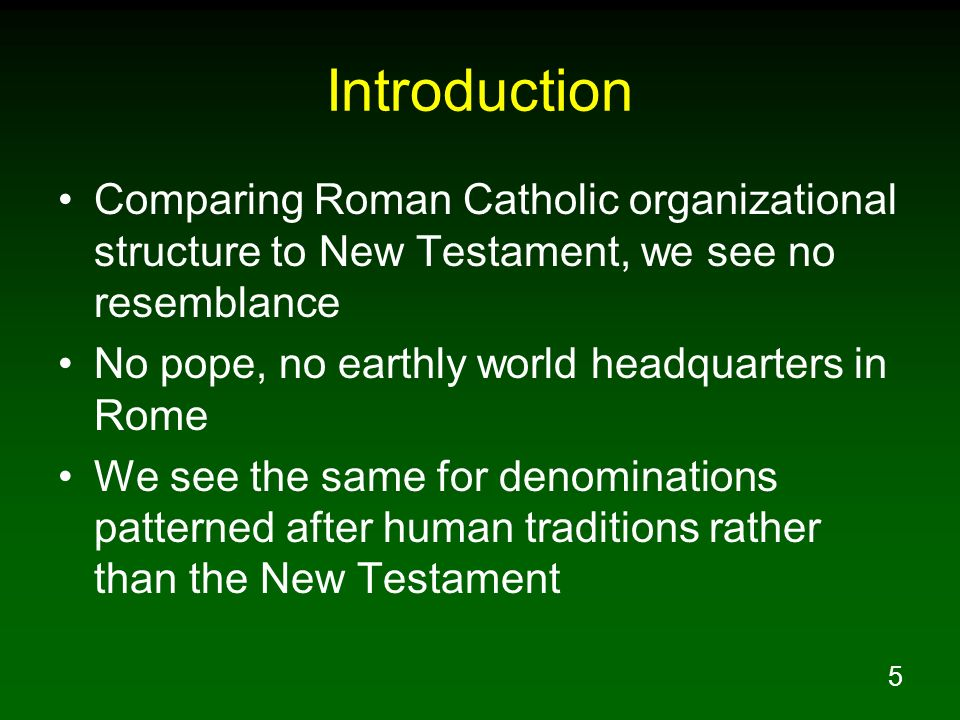 5 Introduction Comparing Roman Catholic organizational structure to New Testament, we see no resemblance No pope, no earthly world headquarters in Rom