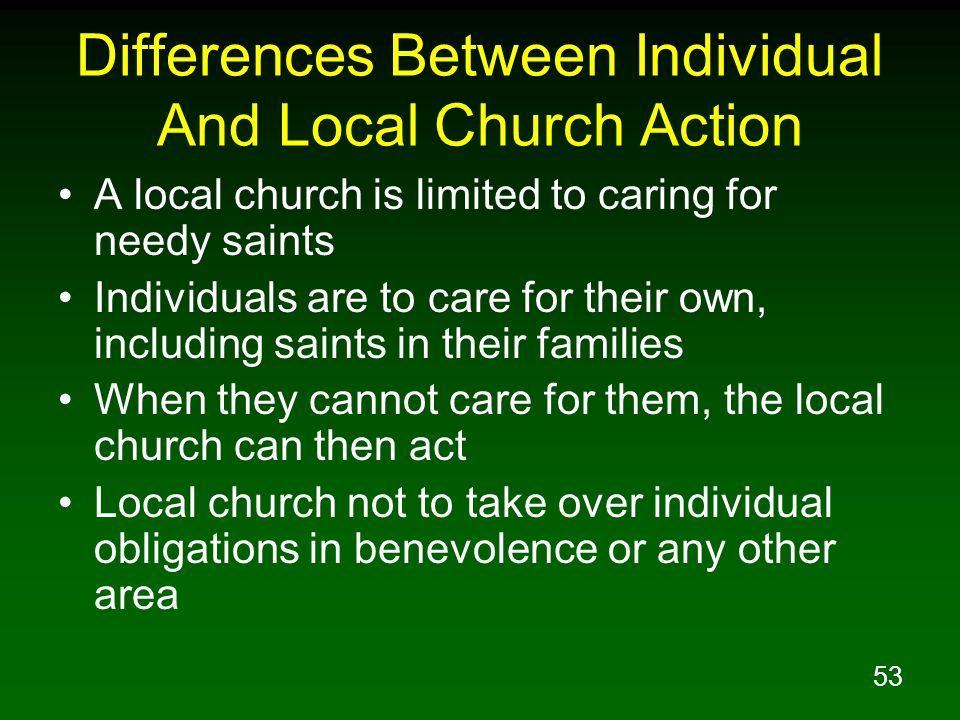 53 Differences Between Individual And Local Church Action A local church is limited to caring for needy saints Individuals are to care for their own,