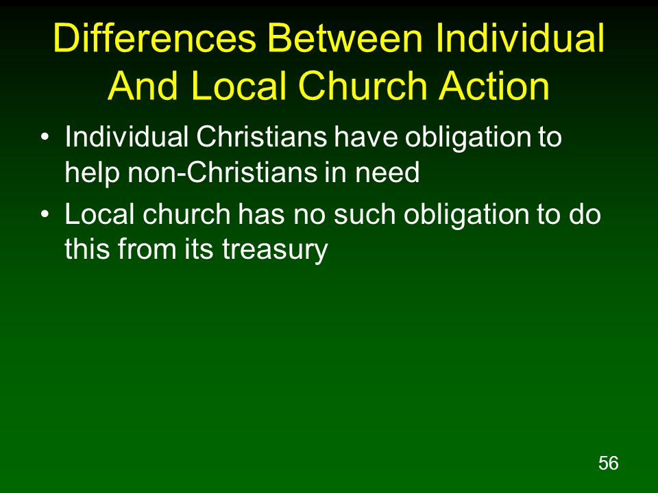 56 Differences Between Individual And Local Church Action Individual Christians have obligation to help non-Christians in need Local church has no suc