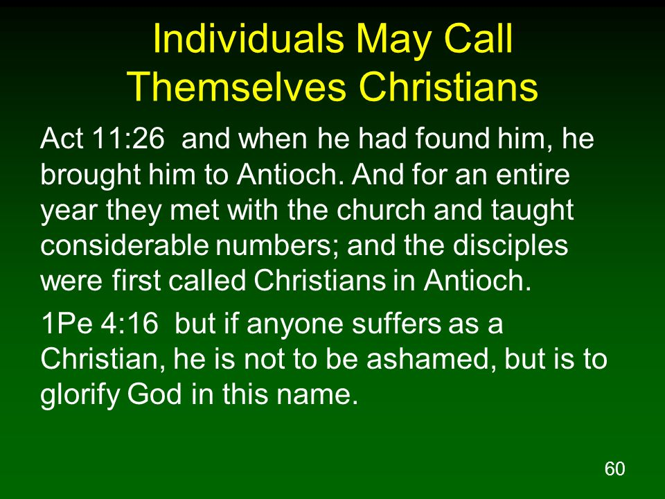 60 Individuals May Call Themselves Christians Act 11:26 and when he had found him, he brought him to Antioch. And for an entire year they met with the