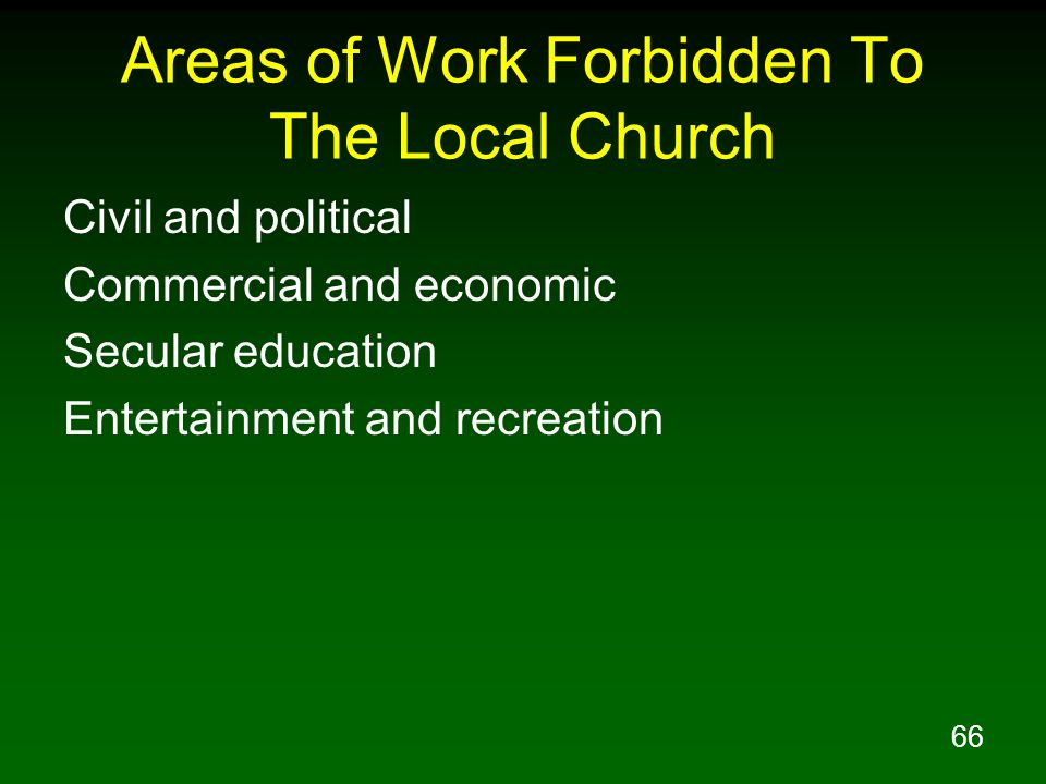 66 Areas of Work Forbidden To The Local Church Civil and political Commercial and economic Secular education Entertainment and recreation