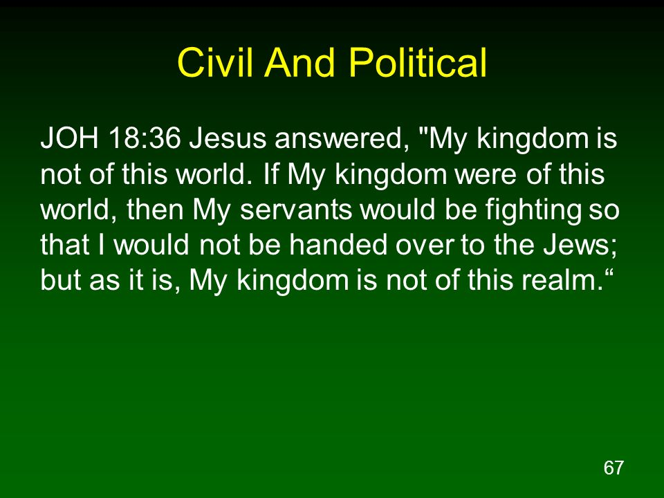 67 Civil And Political JOH 18:36 Jesus answered,