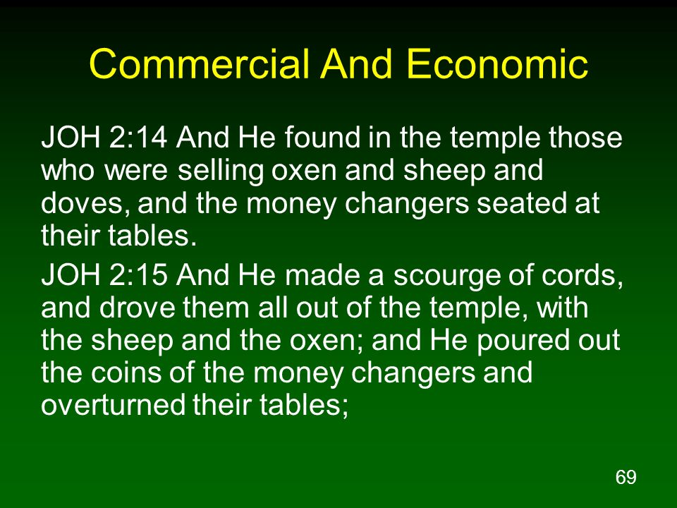 69 Commercial And Economic JOH 2:14 And He found in the temple those who were selling oxen and sheep and doves, and the money changers seated at their
