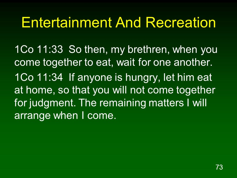 73 Entertainment And Recreation 1Co 11:33 So then, my brethren, when you come together to eat, wait for one another. 1Co 11:34 If anyone is hungry, le
