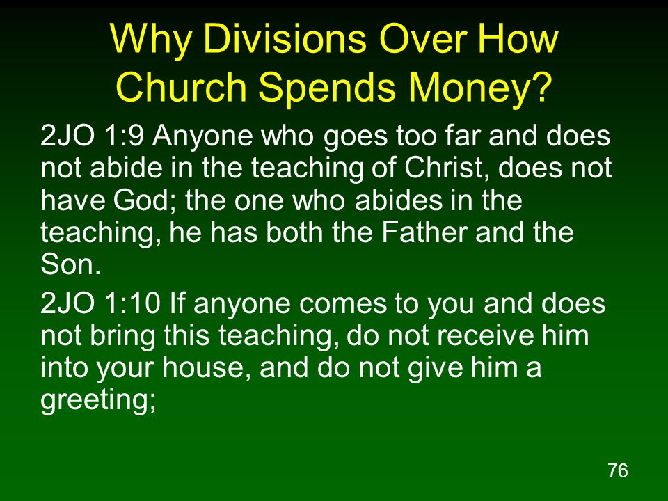 76 Why Divisions Over How Church Spends Money? 2JO 1:9 Anyone who goes too far and does not abide in the teaching of Christ, does not have God; the on