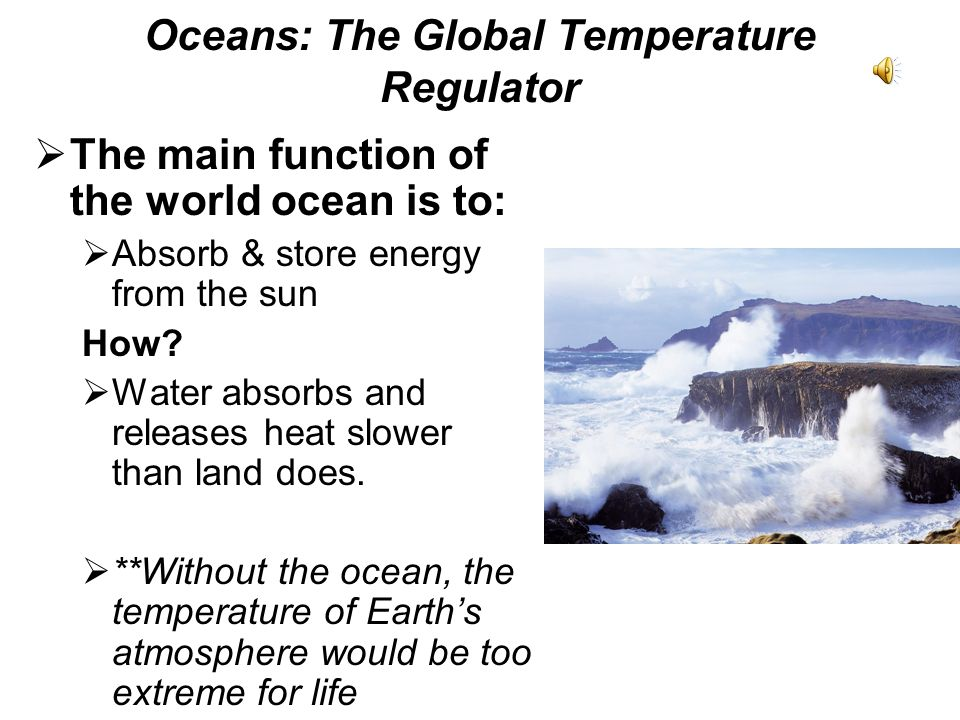 Oceans: The Global Temperature Regulator The main function of the world ocean is to: Absorb & store energy from the sun How? Water absorbs and release