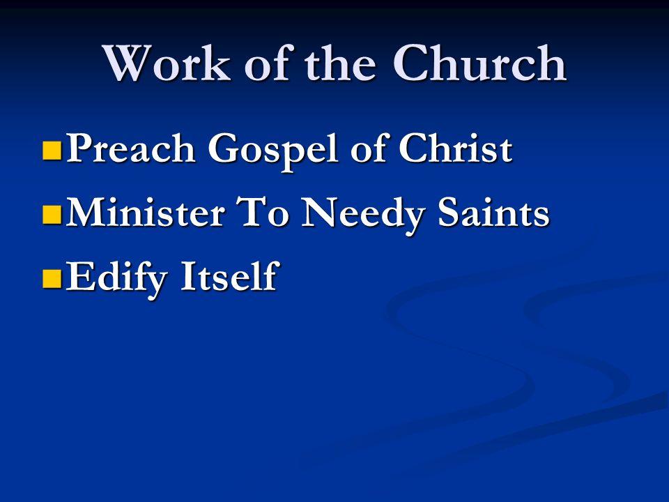 Work of the Church Preach Gospel of Christ Preach Gospel of Christ Minister To Needy Saints Minister To Needy Saints Edify Itself Edify Itself