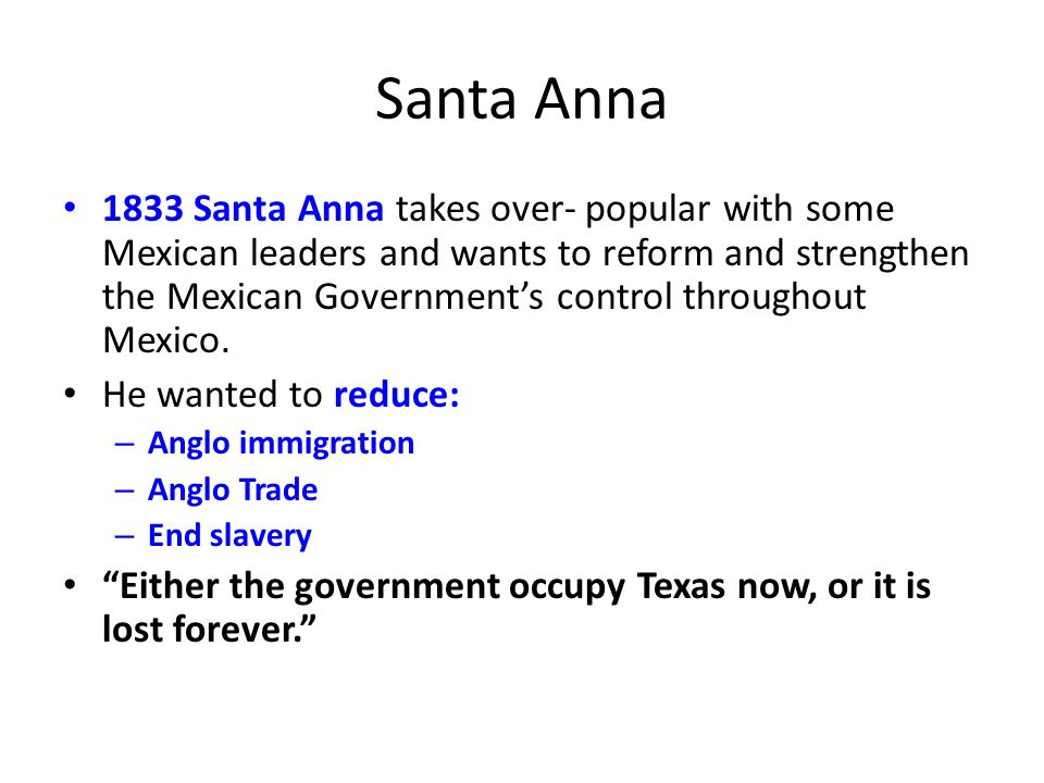 Santa Anna 1833 Santa Anna takes over- popular with some Mexican leaders and wants to reform and strengthen the Mexican Governments control throughout