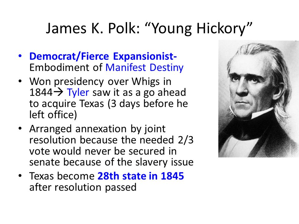 James K. Polk: Young Hickory Democrat/Fierce Expansionist- Embodiment of Manifest Destiny Won presidency over Whigs in 1844 Tyler saw it as a go ahead