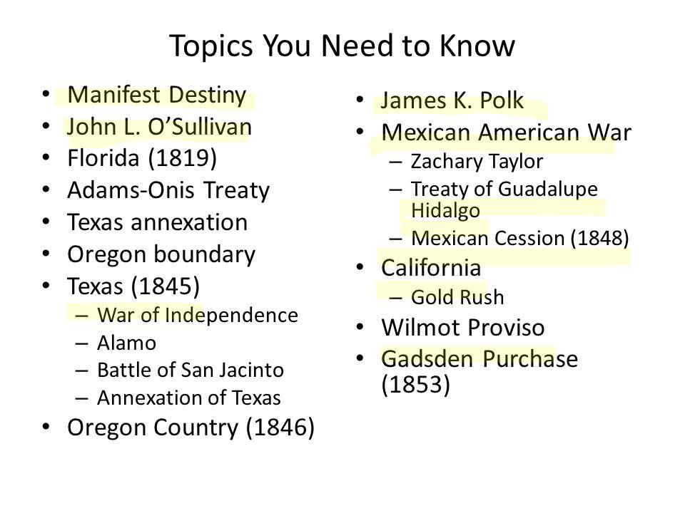 Topics You Need to Know Manifest Destiny John L. OSullivan Florida (1819) Adams-Onis Treaty Texas annexation Oregon boundary Texas (1845) – War of Ind