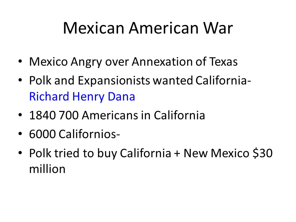 Mexican American War Mexico Angry over Annexation of Texas Polk and Expansionists wanted California- Richard Henry Dana 1840 700 Americans in Californ