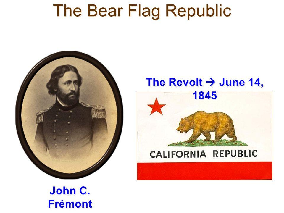 The Bear Flag Republic John C. Frémont The Revolt June 14, 1845